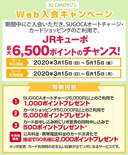 [JQ CARDセゾンWeb入会キャンペーン] 期間中にご入会いただき、SUGOCAオートチャージ・カードショッピングのご利用で、JRキューポ最大6,500ポイントのチャンス!・カード申込期間:2020年3月15日(日)~5月15日(金)・カード利用期間:2020年3月15日(日)~6月15日(月)-特典内容- ①SUGOCAオートチャージ6,000円以上のご利用で1,000ポイントプレゼント ②カードショッピング50,000円(税込)以上のご利用で5,000ポイントプレゼント ③カードお申し込み時にリボ宣言の同時申し込みで500ポイントプレゼント ※リボ宣言:カード利用時のお支払い回数が全てリボになるサービスです。[その他特典]公共料金・携帯電話料金のカード決済化で抽選で50名様に2,000ポイントプレゼント